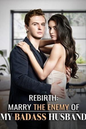 Rebirth: Marry the Enemy of My Badass Husband