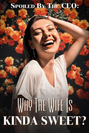Spoiled By The CEO: Why The Wife Is Kinda Sweet?